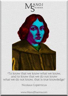 """Nicolaus Copernicus - Manoj Sharma    """"To know that we know what we know, and to know that we do not know what we do not know, that is true knowledge."""""""
