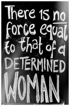 There is no force equal to that of a determined woman... woo hoo! #YouGoGirl