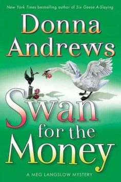 Swan for the Money by Donna Andrews - Volunteering to help her parents' latest venture in competitive rose cultivation, Meg Langslow encounters unexpected ruthlessness among the contestants and applies her sleuthing skills when the show's wealthy host is discovered murdered on her estate.