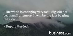 """""""The world is changing very fast. Big will not beat small anymore. It will be the fast beating the slow."""" - Rupert Murdoch"""
