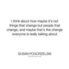 """Susan Pogorzelski - """"I think about how maybe it's not things that change but people that change, and maybe..."""". change, growing-up, identity"""