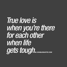 True love is when you're there for each other when life gets tough. ❤️ The definition of true love would have to be the kind of love where you are not just in it when everything is good, but when you stick together and are there for each other when life gets tough. ❤️ www.lovablequote.com for all our true love quotes!