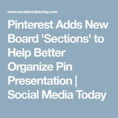 Pinterest Adds New Board 'Sections' to Help Better Organize Pin Presentation              | Social Media Today