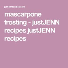 mascarpone frosting  - justJENN recipes justJENN recipes