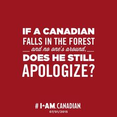 """If a Canadian falls in the forest - and no one's around,- does he still apologize? <--- PEOPLE this is a Canadian pin, SPELL APOLOGISE RIGHT-----I don't apologise; I swear if I fall down in the """"bush""""! Canadian Memes, Canadian Things, I Am Canadian, Canadian Girls, Canadian History, Canadian Humour, Canadian Facts, Canada Funny, Canada 150"""