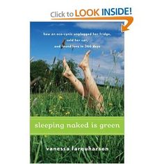 Sleeping Naked Is Green: How an Eco-Cynic Unplugged Her Fridge, Sold Her Car, and Found Love in 366 Days    Really good. It feels so 2008.