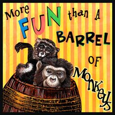 More Fun than a Barrel of Monkeys  - Something that is fun or very amusing