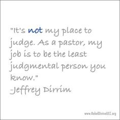 """""""It's not my place to judge. As a pastor, my job is to be the least judgmental person you know."""" -Jeffrey Dirrim"""