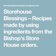 Storehouse Blessings – Recipes made by using ingredients from the Bishop's Store House orders.