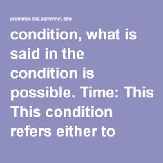 condition, what is said in the condition is possible. Time: This condition refers either to present or to future time. e.g. If he is late, we will have to go without him. If my mother knows about this, we are in serious troubl