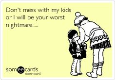 Don't mess with my kids or I will be your worst nightmare.....