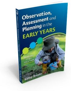 Observation, Assessment and Planning in the Early Years: Bringing it all Together.  The book highlights how practitioners of all levels can successfully and effectively use the observation, assessment and planning cycle to support their children.   I've included underpinning theory, with the major focus on how observations and assessments lead to next steps.