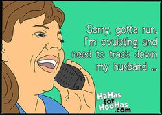 Sorry, gotta run.  I'm ovulating and need to track down my husband ... Share this funny eCard with your friends for FREE!