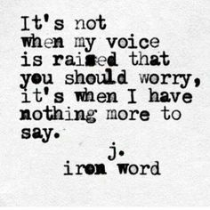 If I have nothing left to say to someone I once fought with, it means I'm done. I'm done communicating. I'm done caring. 100% chance I don't give 2 F%/^$ about you anymore. I'll still be kind to you though. You probably aren't worth my fight or energy anymore. Being kind is all I can do now.
