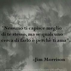 Nobody understands you better than yourself, but if someone tries to do it is because he loves you. Jim Morrison