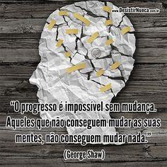 O progresso é impossível sem mudança. Aqueles que nõ conseguem mudar as suas mentes, não conseguem mudar nada. (George Shaw)