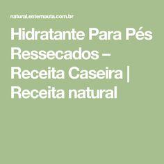 Hidratante Para Pés Ressecados – Receita Caseira | Receita natural