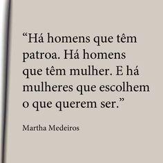 """""""Há homens que têm patroa. Há homens que têm mulher. E há mulheres que escolhem o que querem ser."""" - Martha Medeiros."""