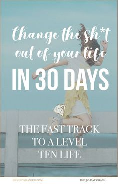 Change the Sh*t Out of Your Life in 30 Days.  Put your life on the fast track to level ten living. #30daycoach #30daychange #changeyourlife #leveltenlife #level10life