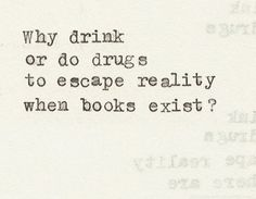 Why drink or do drugs to escape reality when books exist?  Ok a glass of wine with a book is even better.