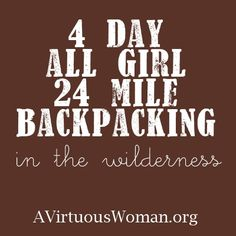 4 Day, 24 Mile, All Girl Backpacking Trip - A Virtuous Woman {Teaching Girls to be Strong}