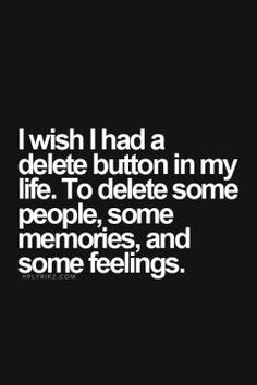 I wish I had a delete button in my life, to Delete some people, some memories, some feelings