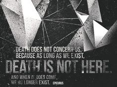 Death does not concern us because as long as we exist, Death is not here. And when it does come, we no longer exist.