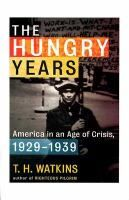 The hungry years : a narrative history of the Great Depression in America /  T.H. Watkins