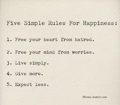5 simple rules for happiness: 1 free your heart from hatred 2 free your mind from worries 3 live simply 4 give more 5 expect less The Words, Cool Words, Great Quotes, Quotes To Live By, Inspirational Quotes, Words Quotes, Me Quotes, Famous Quotes, Happy Quotes