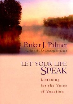"""Let Your Life Speak by Parker Palmer  (even better when studied in a supportive community like Jan Avellana's e-course """"Shine Bright"""" http://hazelnutcottage.typepad.com/shine_bright_ecourse/sign-up-for-the-course.html!)"""