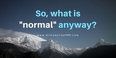 What is normal anyway? www.myhometruths.com Why are we so obsessed with being normal? What is normal anyway?