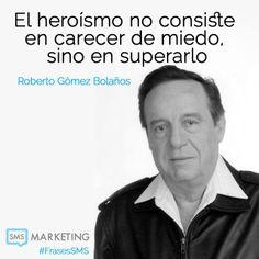 El heroísmo no consiste en carecer de miedo, sino en superarlo. #FrasesSMS  - Roberto Gomez Bolaños