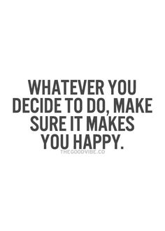 Whatever you decide to do make sure it makes you happy.