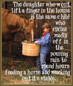 There's a little girl who loves horses, still in my heart..The words above,so true..I would rather clean out a stable, then do housework!!! (MF)