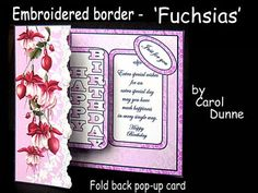 Embroidered border Fuchsias on Craftsuprint designed by Carol Dunne - Beautiful fuchsias decorate the front of this fold back pop-up card with an embroidered border. Happy Birthday pops out of the middle and the verse reads