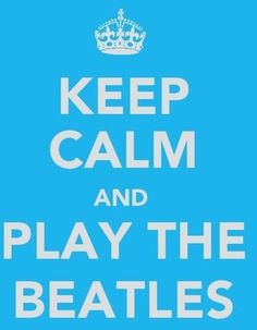 I never like or pin these keep calm pins but this one is worth it! <3 play the beatles