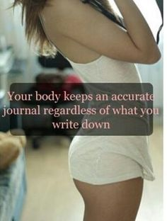 Your body keeps an accurate journal regardless of what you write down