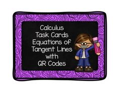 This is a set of 8 task cards that students can use to practice working problems that involve finding the equation of a tangent line.  The answers to these 8 questions are included in QR Code format that can be posted somewhere in the room.  Students can get up and check their answers once they have finished a particular problem.  I have also included the answers separately for the teacher, so these cards can be used without the QR Codes as well
