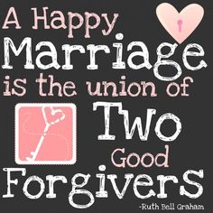 A happy marriage is the union of two good forgivers. <3
