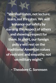 """""""We shall listen, not lecture; learn, not threaten. We will enhance our safety by earning the respect of others and showing respect for them. In short, our foreign policy will rest on the traditional American values of restraint and empathy, not on military might.""""   – Theodore C. Sorensen"""