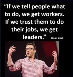 """When we tell people to do their jobs, we get workers. When we trust people to get the job done, we get leaders."" ~ Simon Sinek"