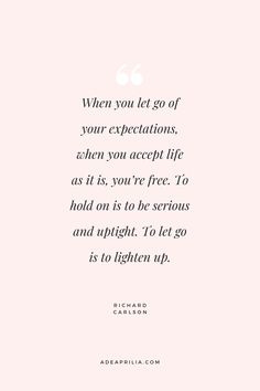 """""""When you let go of your expectations, when you accept life as it is, you're free. To hold on is to be serious and uptight. To let go is to lighten up."""" Richard Carlson 