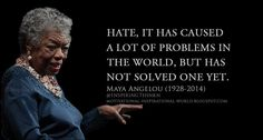 Hate, it has caused a lot of problems in the world, but has not solved one yet. Maya Angelou