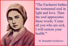 The Eucharist bathes the tormented soul in light and love. Then the soul appreciates these words, Come all you who are sick, I will restore your health. - St. Bernadette Soubirous