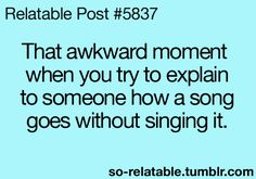 """That's me. Every time. I start to sing it for like 2 seconds and then say, """"yeah, I can't sing. I'll just show you later"""""""