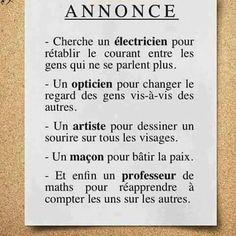 Cherche un électricien pour rétablir le #courant entre les #gens qui ne se parlent #plus ! un #opticien pour #changer le #regard des gens vis à vis des autres , un #artiste pour #dessiner un #sourire sur tous les #visages ........ ! #blague #rire #humour #blagues #humours #mdr #lol #vdm Quote Citation, Positive Inspiration, French Quotes, Funny Text Messages, Thing 1, Learn French, Positive Attitude, Positive Affirmations, Words Quotes