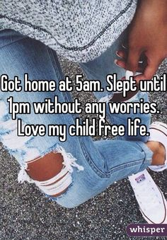Got home at 5am. Slept until 1pm without any worries. Love my child free life.
