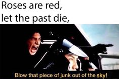 Roses are red, let the past die, blow that piece of junk out of the sky!