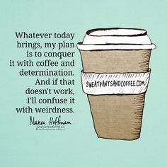 Coffee and Determination...or weirdness.