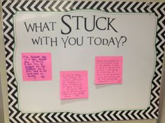 "Application:  What Stuck with You Today? At the end of your lesson, give them the sticky postettes and have them write what ""stuck with them"".  Keep this board for next week and let it be part of your ""first five minutes"" of Sharing Experiences as they retell what was their challenge and what ""stuck with them"".  Nice way to review week from week but I would just take this out and do every now and then."
